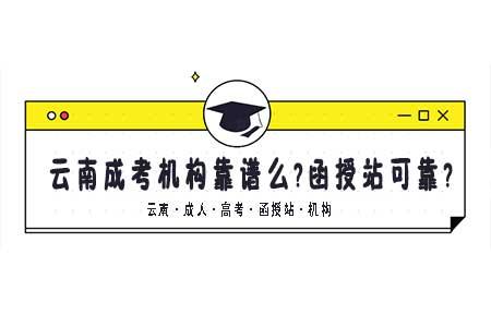 云南成人高考机构报名靠谱么?函授站可靠么?