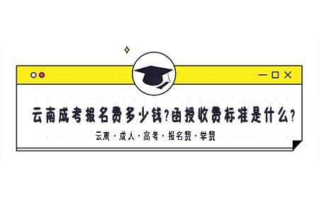 2020云南成人高考报名费多少钱?函授学费收费标准是什么?