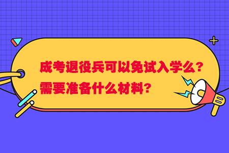 云南成考退役兵可以免试入学么?需要准备什么材料?