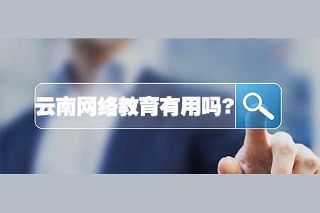 云南远程网络教育本科有用吗?