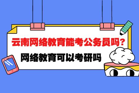 云南网络教育文凭能考公务员吗?可以考研吗