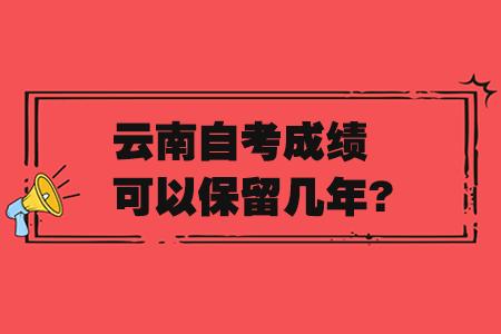 云南自考成绩可以保留几年?