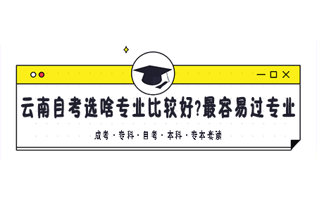 云南自考选什么专业比较好?自考最容易过的专业
