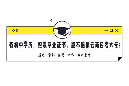 有初中学历,但没毕业证书,能不能报云南自考大专?