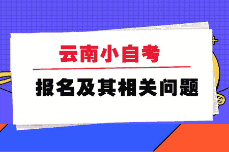 云南小自考报名及其相关问题