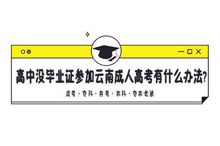 高中没毕业,没有高中毕业证,现在想参加云南成人高考有什么办法?