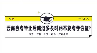 云南自考毕业后超过多长时间不能考学位证了?