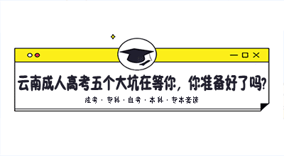 云南有一年的成人高考要开始了,五个大坑在等你,你准备好了吗?