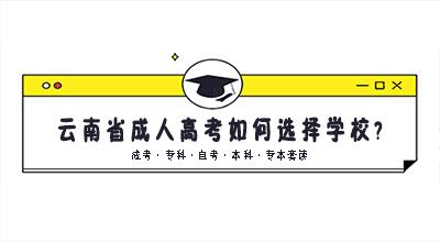 云南省成人高考如何选择学校?什么是好学校?