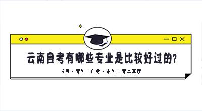 云南自考有哪些专业是比较好过的?