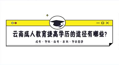 云南成人教育提高学历的途径有哪些?