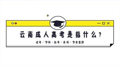 云南成人高考是指什么?