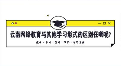 云南网络教育与其他学习形式的区别在哪呢?