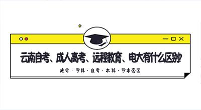 云南自考、成人高考、远程教育、电大有什么区别?