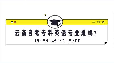 云南自考专科英语专业难吗?