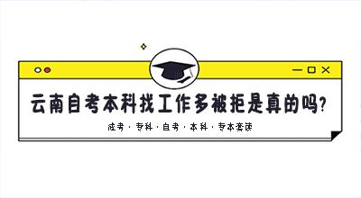 云南自考本科找工作多被拒是真的吗?