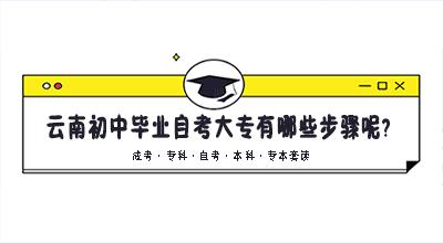 云南初中毕业自考大专有哪些步骤呢?