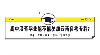 高中没有毕业能不能参加云南自考专科?
