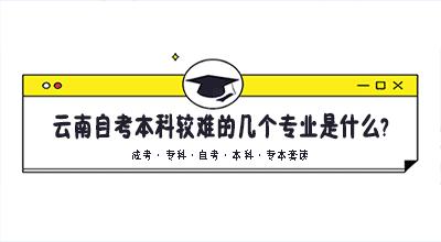 云南自考本科较难的几个专业是什么?