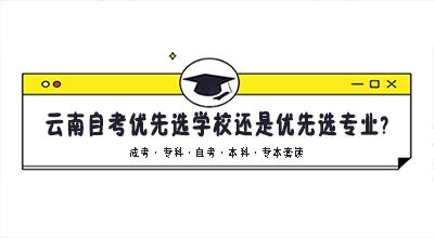 云南自考优先选学校还是优先选专业?
