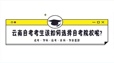 云南自考考生该如何选择自考院校呢?