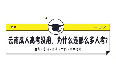 云南成人高考没用,为什么还那么多人考?真的有必要吗?